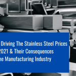 3 Key Factors Driving The Stainless Steel Prices Up In 2021 & Their Consequences On The Manufacturing Industry